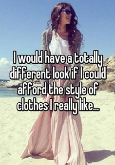 """I would have a totally different look if I could afford the style of clothes I really like..."""