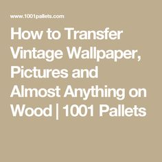 How to Transfer Vintage Wallpaper, Pictures and Almost Anything on Wood | 1001 Pallets