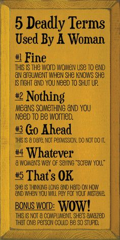 5 Deadly Terms Used By A Woman: 1. Fine: This is the word women use to end an argument when she knows she is right and you need to shut up. 2. Nothing: Means something and you need to be worried. 3. Go Ahead: This is a dare, not permission, do not do