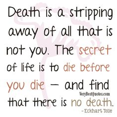 Death is a stripping away of all that is not you. The secret of life is to die before you die — and find that there is no death.– Eckhart Tolle