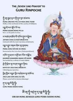 Seven Line Prayer (Tib. ཚིག་བདུན་གསོལ་འདེབས་, Wyl. tshig bdun gsol 'debs) also known as The Seven Verses of the Vajra.  The invocation by which Guru Rinpoche came into this world.  Guru Rinpoche said :  When a disciple calls upon me with yearning devotion,  And with the melodious song of the Seven-Line Prayer,  I shall come straightaway from Zangdokpalri,  Like a mother who cannot resist the call of her child.