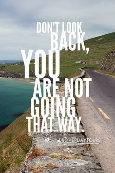Don't look back, you are not going that way.