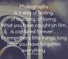 Photography is a way of feeling, of touching, of loving. What you have caught on film is captured forever. . . it remembers little things, long after you have forgotten everything. -Aaron Sussman #quotes #photography