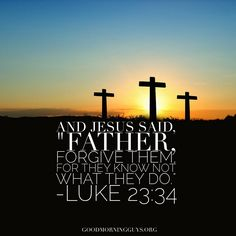 "And Jesus said, ""Father, forgiven them for they know not what they do."" Luke 23:34"
