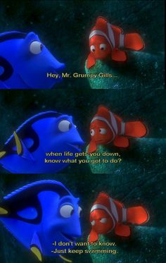 Great advice from a little blue fish... When life gets you down you know what you gotta do? Just keep swimming!