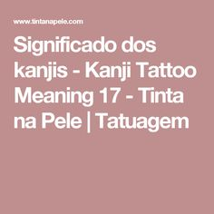 Significado dos kanjis - Kanji Tattoo Meaning 17 - Tinta na Pele | Tatuagem