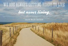 We are always getting ready to live but never living.  -Ralph Waldo Emerson