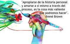 Brené Brown presenta con esta frase una opción que , de elegirse, cambia la vida. Trabajar para reconocer, hacer propia y validar la historia personal, no importa cuál haya sido, implica capitali...