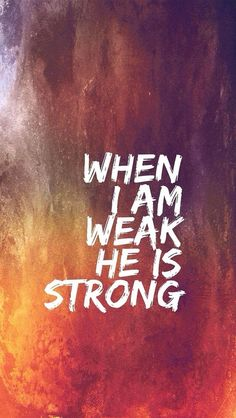 When I am weak, He is strong. Amen! I need this as a constant reminder!! God is greater than all things.