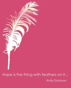 hope is the thing with feathers on it...   -emily dickinson