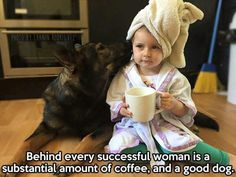 Behind every successful woman is a substantial amount of coffee and a good dog.