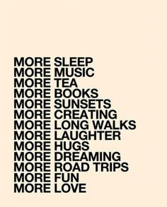 I came across this poster recently and it summed up a lot of what I want more of. I'd add a few more things: more dancing, more time with friends, more time in the woods, more oceans, more hikes, more boats, more silly, more art.