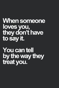 "They don't have to say it, you know by how they treat you. If they ignore you and act like you don't exist then a message or email with the words ""I love you"" mean nothing, because they don't show it. Great Quotes, Quotes To Live By, Inspirational Quotes, Sexy Love Quotes, Quotes Quotes, Adorable Love Quotes, Quotes 2016, Happy Love Quotes, True Love Quotes"