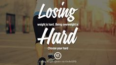 Losing weight is hard. Being overweight is hard. Choose your hard. 40 Motivational Quotes on Losing Weight, On Diet and Never Giving Up