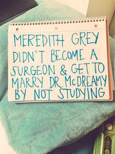 Meredith Grey didn't become a surgeon and get to marry McDreamy by not studying...motivation?