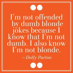 """22. """"I'm Not Offended By Dumb Blond Jokes Because I Know That I'm Not Dumb. I Also Know I'm Not Blonde.""""–Dolly Parton"""