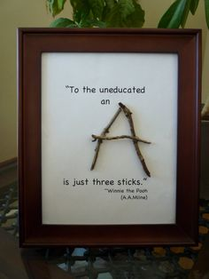 """To the uneducated an A is just three sticks.""  - Winnie the Pooh (A. A. Milne)"