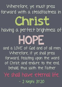A perfect brightness of hope... #LiveitLoveitShareit #ShareGoodness  Wherefore, ye must press forward with a steadfastness in Christ, having a perfect brightness of hope, and a love of God and of all men. Wherefore, if ye shall press forward, feasting upon the word of Christ, and endure to the end, behold, thus saith the Father: Ye shall have eternal life. - 2 Ne. 31:20