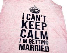 Bride gift I Can't Keep Calm I'm Getting by signaturetshirts