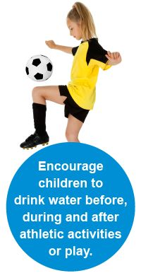 Safety Tips :Encourage children to drink water before, during and after athletic activities or play.