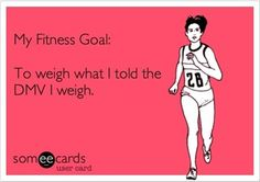My Fitness Goal:      To Weigh What I Told The DMV I Weigh.