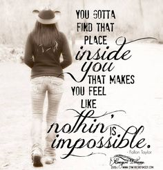 """""""You gotta find that place inside you that makes you feel like nothin' is impossible."""" ~ Fallon Taylor 2015 © Cowgirl Dreams Co. Cute Quotes, Great Quotes, Quotes To Live By, Son Quotes, Baby Quotes, Random Quotes, Family Quotes, Equine Quotes, Equestrian Quotes"""