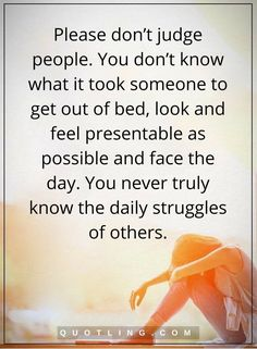 judging quotes Please don't judge people. You don't know what it took someone to get out of bed, look and feel presentable as possible and face the day. You never truly know the daily struggles of others.