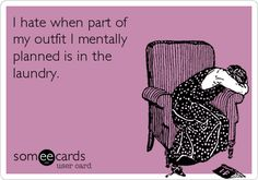 I hate when part of my outfit I mentally planned is in the laundry. | Confession Ecard | someecards.com