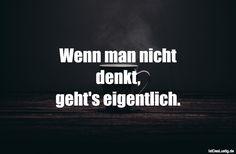 Wenn man nicht denkt, geht's eigentlich. ... gefunden auf https://www.istdaslustig.de/spruch/1621/pi