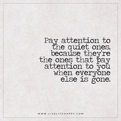 Live Life Happy: Pay attention to the quiet ones, because they're the ones that pay attention to you when everyone else is gone.