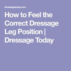 How to Feel the Correct Dressage Leg Position | Dressage Today