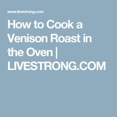 How to Cook a Venison Roast in the Oven | LIVESTRONG.COM