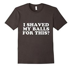Amazon.com: I Shaved My Balls For This Funny Shirt: Clothing hilarious!  If I met a chick in this shirt she'd be in my squad right away.  I want this shirt