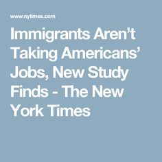 Immigrants Aren't Taking Americans' Jobs, New Study Finds - The New York Times