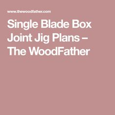 Single Blade Box Joint Jig Plans – The WoodFather