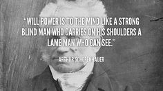 """Will power is to the mind like a strong blind man who carries on his shoulders a lame man who can see."" - Arthur Schopenhauer #quote #lifehack #arthurschopenhauer"