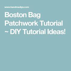 Boston Bag Patchwork Tutorial ~ DIY Tutorial Ideas!