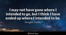 I may not have gone where I intended to go, but I think I have ended up where I intended to be. - Douglas Adams #brainyquote #QOTD #journey #life