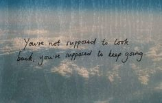 you're not supposed to look back, you're supposed to keep going.