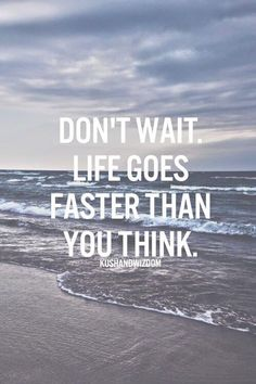 Don't wait.. life goes faster than, you think.