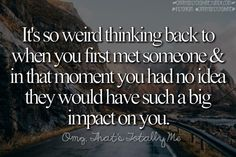 It's so weird thinking back to when you first met someone and in that moment you had no idea they would have such a big impact on you. omgthatstotallyme.tumblr.com Instagram omgthatstotallyme Omg That's Totally Me