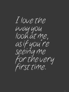 I Love The Way You Look At Me And See The Love In Your Eyes That