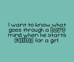 I want to know what goes thought a boys mind when he starts falling for a girl