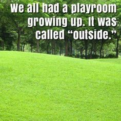 """I remember when... we all had a playroom growing up.  It was called """"outside."""""""