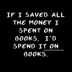 """""""If I Saved All The Money I Spent On Books, I'd Spend It On Books."""""""