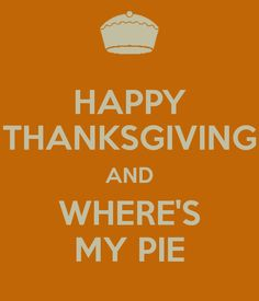 HAPPY THANKSGIVING AND WHERE'S MY PIE
