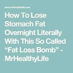"How To Lose Stomach Fat Overnight Literally With This So Called ""Fat Loss Bomb"" - MrHealthyLife"