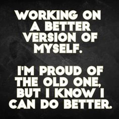 """""""Working on a better version of myself. I'm proud of the old one, but I know I can do better."""""""