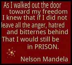 As I walked out the door toward my freedom I knew that if I did not leave all the anger, hatred and bitterness behind That I would still be in prison.  -Nelson Mandela