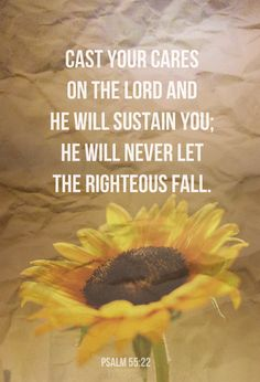 Psalm 55:22 (NIV) - Cast your cares on the Lord and he will sustain you; he will never let the righteous be shaken.